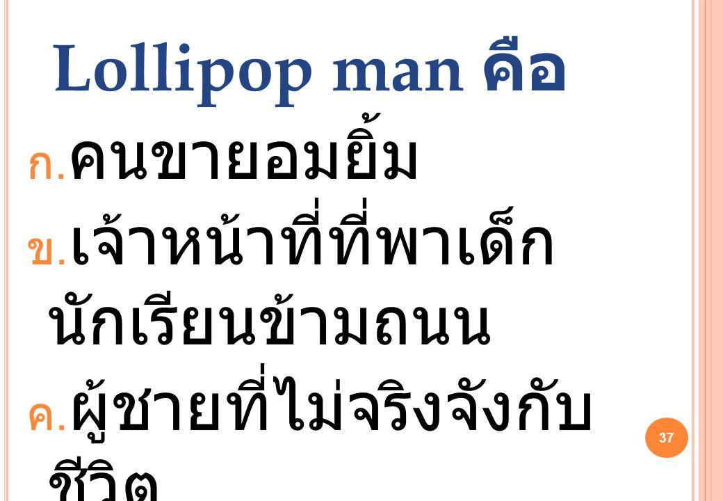 37 Lollipop man คือ ก. คนขายอมยิ้ม ข. เจ้าหน้าที่ที่พาเด็ก นักเรียนข้ามถนน ค. ผู้ชายที่ไม่จริงจังกับ ชีวิต ง. กะเทยแปลงเพศ