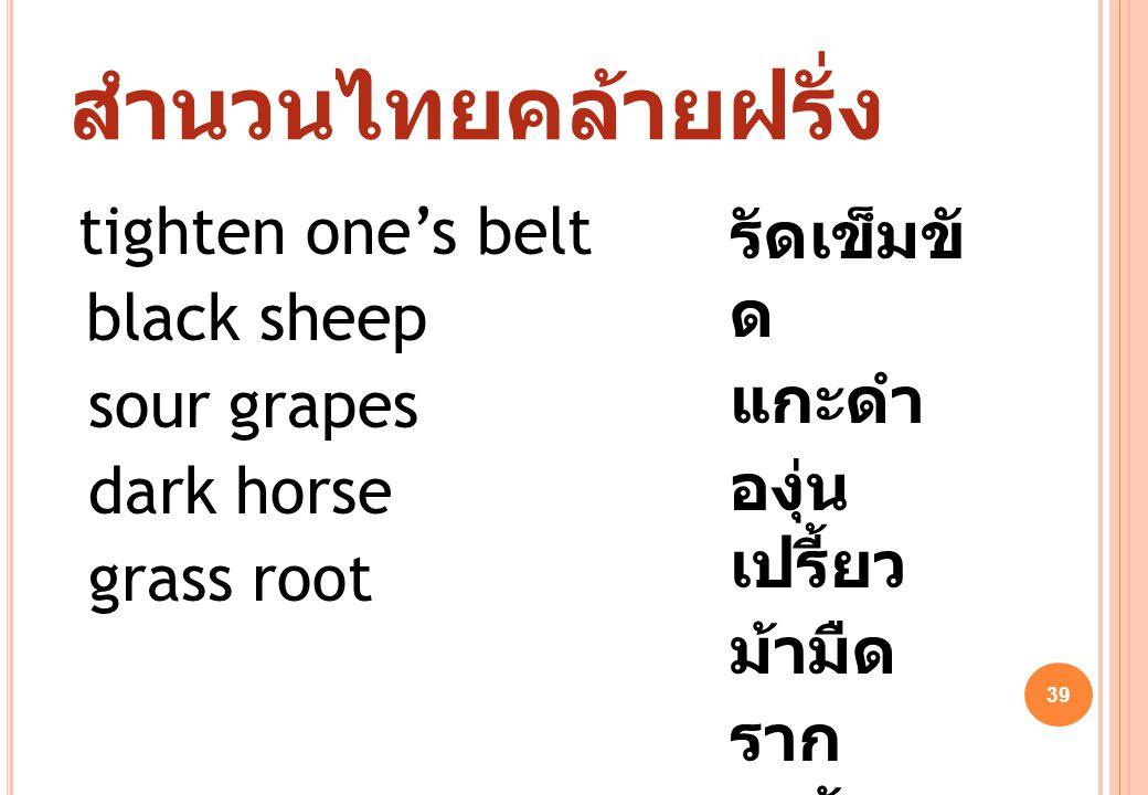 39 สำนวนไทยคล้ายฝรั่ง tighten one's belt black sheep sour grapes dark horse grass root รัดเข็มขั ด แกะดำ องุ่น เปรี้ยว ม้ามืด ราก หญ้า