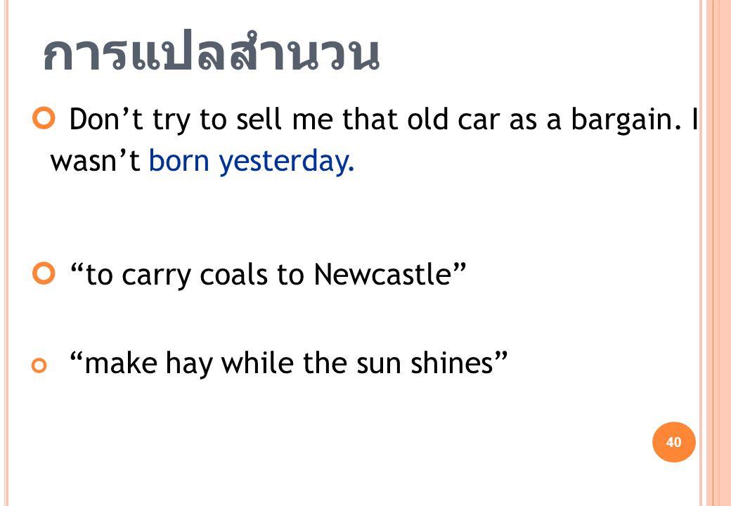 """40 การแปลสำนวน Don't try to sell me that old car as a bargain. I wasn't born yesterday. """"to carry coals to Newcastle"""" """"make hay while the sun shines"""""""
