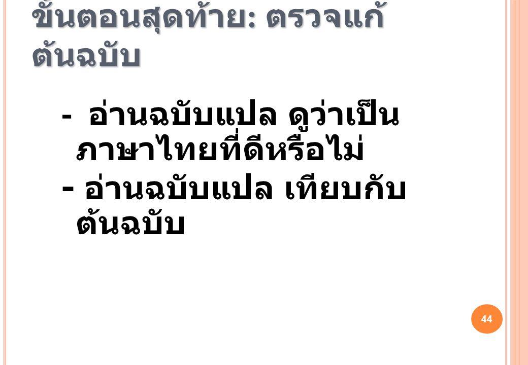 44 ขั้นตอนสุดท้าย : ตรวจแก้ ต้นฉบับ - อ่านฉบับแปล ดูว่าเป็น ภาษาไทยที่ดีหรือไม่ - อ่านฉบับแปล เทียบกับ ต้นฉบับ