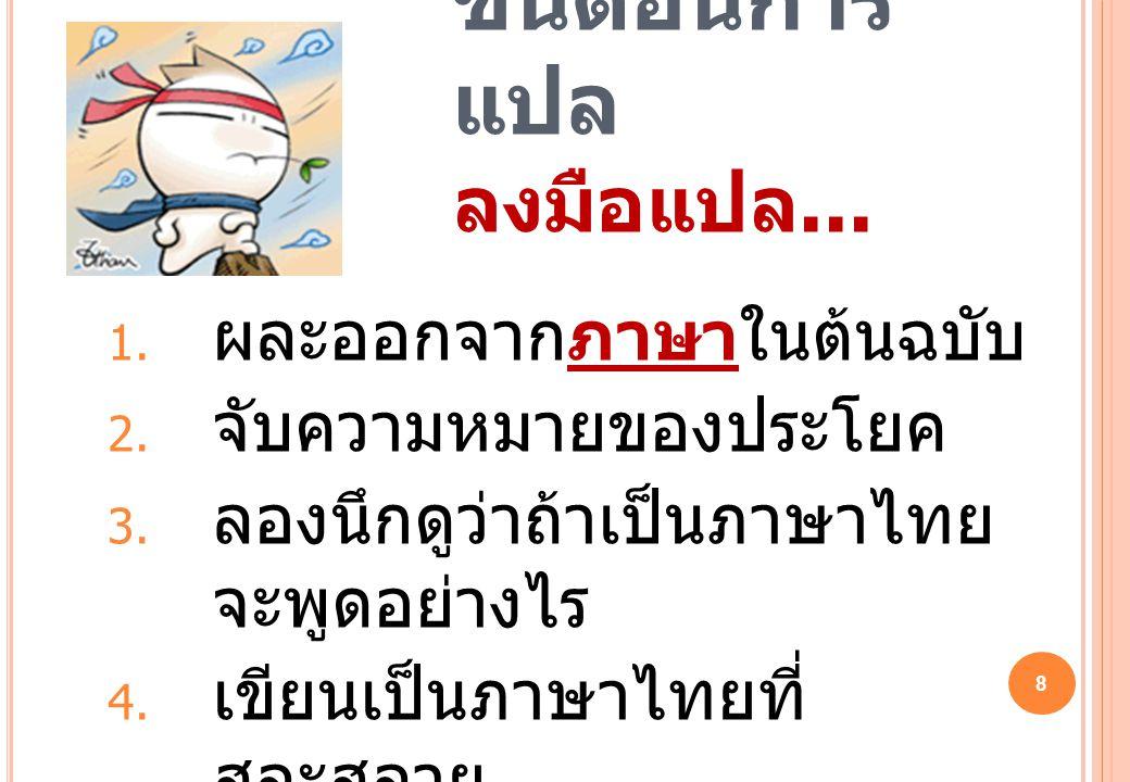 8 ขั้นตอนการ แปล ลงมือแปล...  ผละออกจากภาษาในต้นฉบับ  จับความหมายของประโยค  ลองนึกดูว่าถ้าเป็นภาษาไทย จะพูดอย่างไร  เขียนเป็นภาษาไทยที่ สละสลว