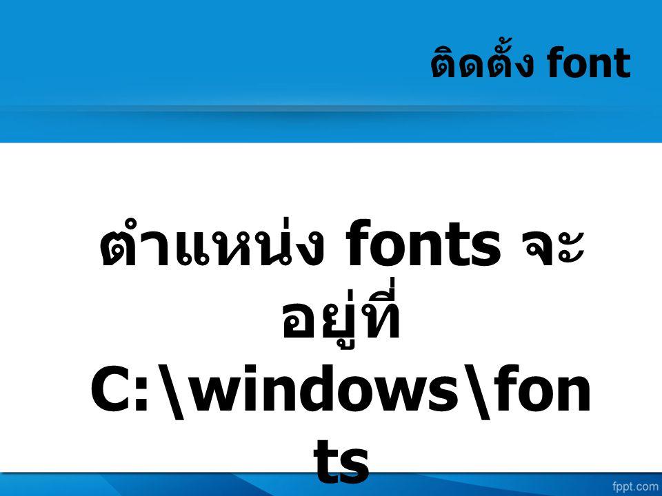 ติดตั้ง font ตำแหน่ง fonts จะ อยู่ที่ C:\windows\fon ts