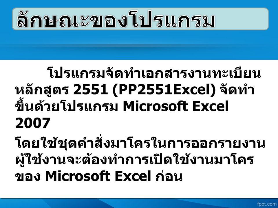 โปรแกรมจัดทำเอกสารงานทะเบียน หลักสูตร 2551 (PP2551Excel) จัดทำ ขึ้นด้วยโปรแกรม Microsoft Excel 2007 โดยใช้ชุดคำสั่งมาโครในการออกรายงาน ผู้ใช้งานจะต้องทำการเปิดใช้งานมาโคร ของ Microsoft Excel ก่อน