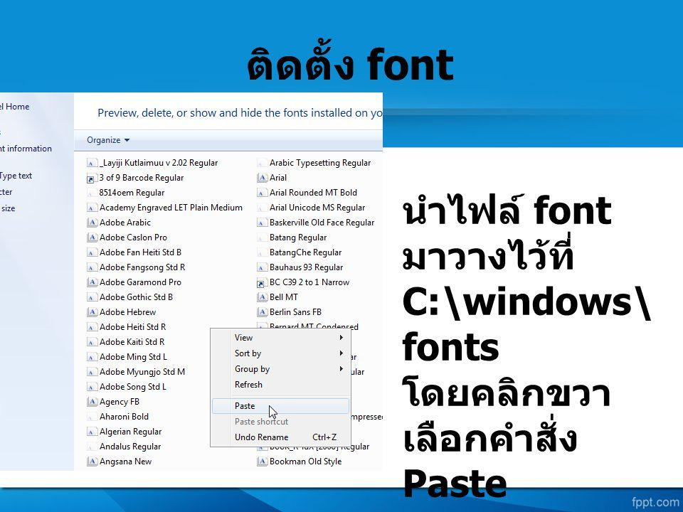 ติดตั้ง font นำไฟล์ font มาวางไว้ที่ C:\windows\ fonts โดยคลิกขวา เลือกคำสั่ง Paste