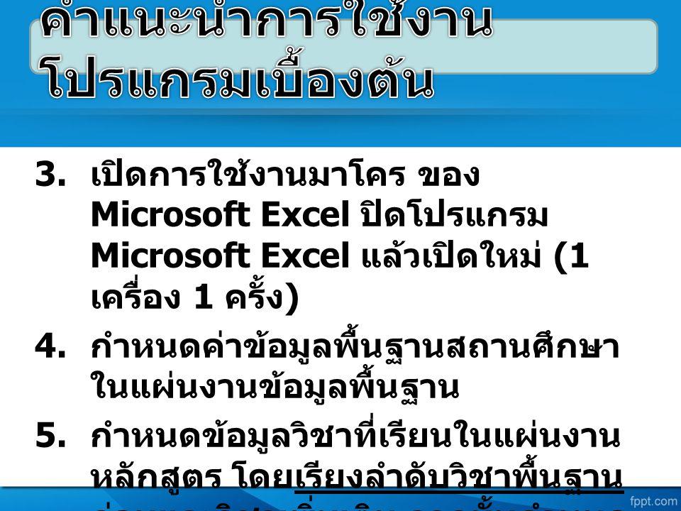 3. เปิดการใช้งานมาโคร ของ Microsoft Excel ปิดโปรแกรม Microsoft Excel แล้วเปิดใหม่ (1 เครื่อง 1 ครั้ง ) 4. กำหนดค่าข้อมูลพื้นฐานสถานศึกษา ในแผ่นงานข้อม