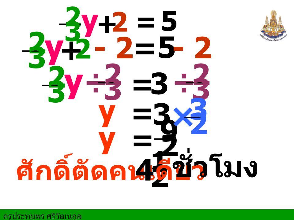 ครูประทุมพร ศรีวัฒนกูล 3 = 3 = y y = 9 2 - 2= 5 1 2 ÷ 2 3 ÷ 2 3 × 3 2 ศักดิ์ตัดคนเดียว 5 = + 2 3 y 2 + 2 3 y 2 - 2 2 3 y 4 ชั่วโมง