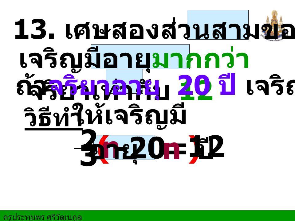 ครูประทุมพร ศรีวัฒนกูล 13. เศษสองส่วนสามของส่วนที่ วิธีทำ n( ) - 20= 12 ให้เจริญมี อายุ n ปี 2 3 เจริญมีอายุมากกว่า จริยาเท่ากับ 12 ถ้าจริยาอายุ 20 ปี