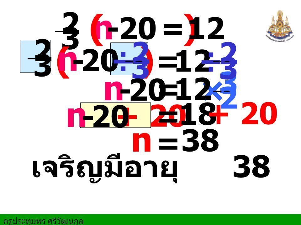 ครูประทุมพร ศรีวัฒนกูล + 20 เจริญมีอายุ 38 ปี n = 38 n ( ) -20=12 2 3 ( ) n - 20 =12 2 3 ÷ 2 3 × 3 2 ÷ 2 3 n - 20 =12 n - 20 = 18 + 20