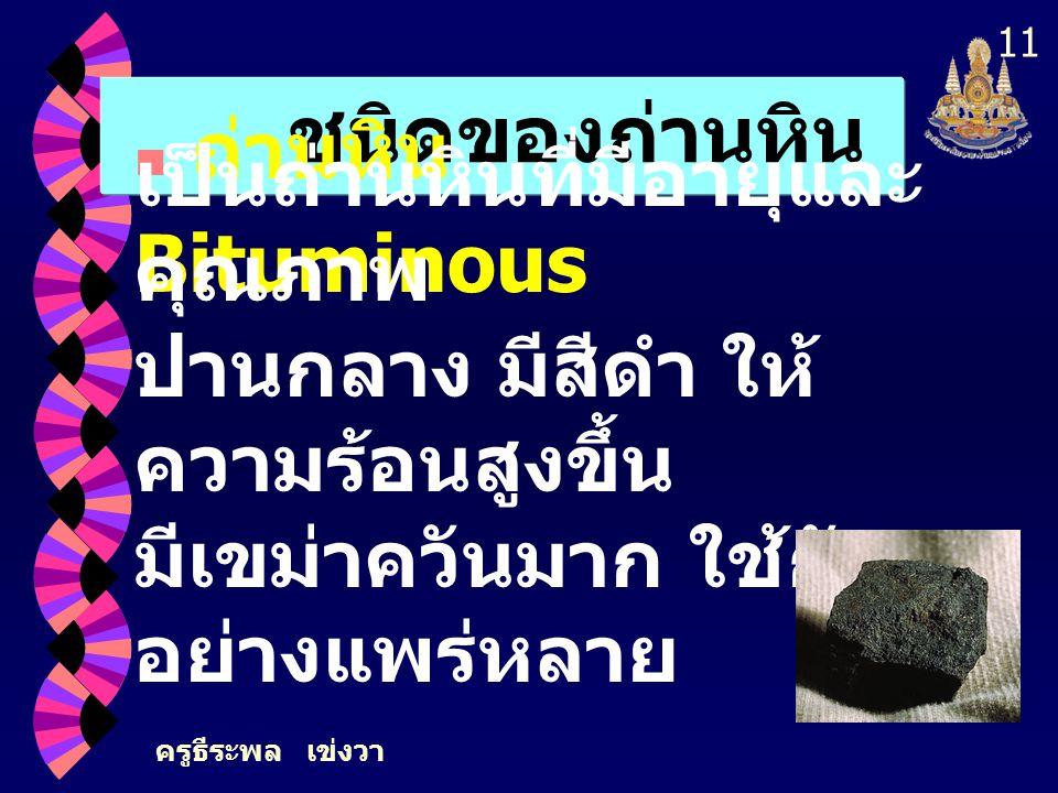 ครูธีระพล เข่งวา 10 ชนิดของถ่านหิน เป็นถ่านหินที่เกิดนานกว่าลิกไนต์ มีสีน้ำตาลจนถึงดำ ลักษณะมีทั้งผิวด้าน และผิวมัน มีทั้งเนื้ออ่อนร่วนและแข็ง มีปริมา