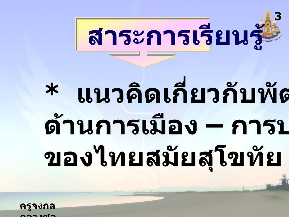 ครูจงกล กลางชล สาระการเรียนรู้ * แนวคิดเกี่ยวกับพัฒนาการ ด้านการเมือง – การปกครอง ของไทยสมัยสุโขทัย - อยุธยา 3