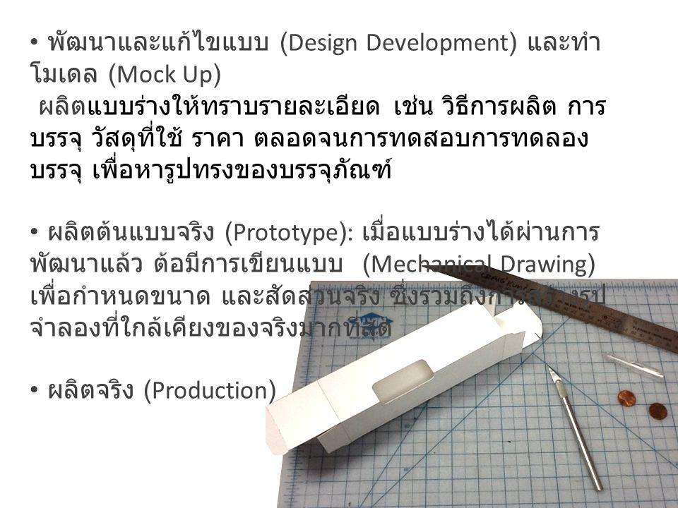 พัฒนาและแก้ไขแบบ (Design Development) และทำ โมเดล (Mock Up) ผลิตแบบร่างให้ทราบรายละเอียด เช่น วิธีการผลิต การ บรรจุ วัสดุที่ใช้ ราคา ตลอดจนการทดสอบการทดลอง บรรจุ เพื่อหารูปทรงของบรรจุภัณฑ์ ผลิตต้นแบบจริง (Prototype): เมื่อแบบร่างได้ผ่านการ พัฒนาแล้ว ต้อมีการเขียนแบบ (Mechanical Drawing) เพื่อกำหนดขนาด และสัดส่วนจริง ซึ่งรวมถึงการสร้างรูป จำลองที่ใกล้เคียงของจริงมากที่สุด ผลิตจริง (Production)