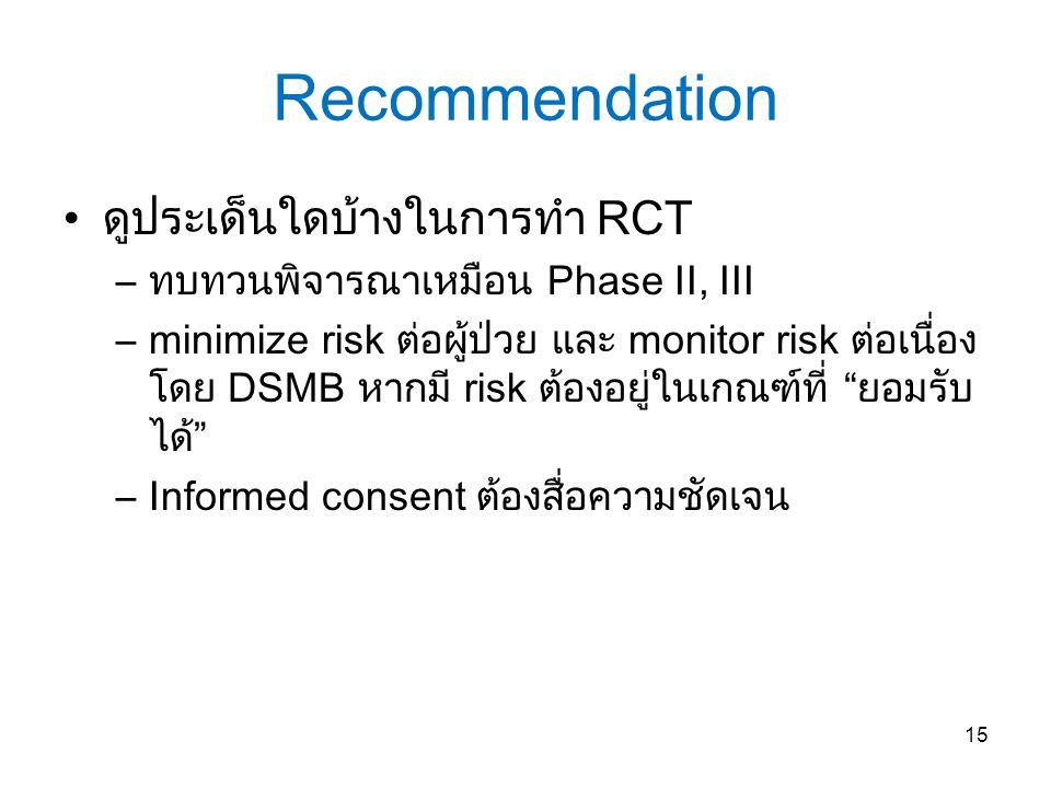 Recommendation ดูประเด็นใดบ้างในการทำ RCT –ทบทวนพิจารณาเหมือน Phase II, III –minimize risk ต่อผู้ป่วย และ monitor risk ต่อเนื่อง โดย DSMB หากมี risk ต้องอยู่ในเกณฑ์ที่ ยอมรับ ได้ –Informed consent ต้องสื่อความชัดเจน 15