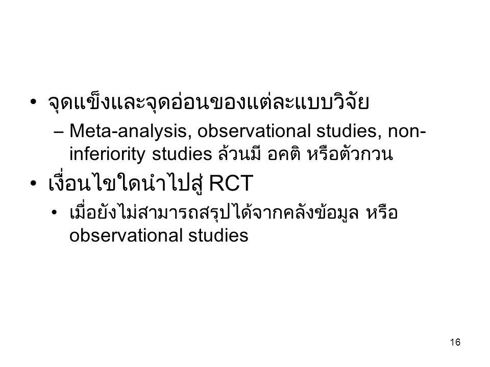 จุดแข็งและจุดอ่อนของแต่ละแบบวิจัย –Meta-analysis, observational studies, non- inferiority studies ล้วนมี อคติ หรือตัวกวน เงื่อนไขใดนำไปสู่ RCT เมื่อยังไม่สามารถสรุปได้จากคลังข้อมูล หรือ observational studies 16