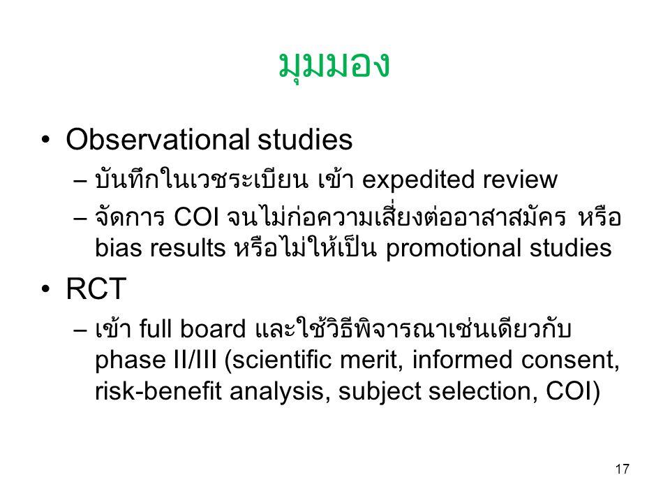 มุมมอง Observational studies –บันทึกในเวชระเบียน เข้า expedited review –จัดการ COI จนไม่ก่อความเสี่ยงต่ออาสาสมัคร หรือ bias results หรือไม่ให้เป็น promotional studies RCT –เข้า full board และใช้วิธีพิจารณาเช่นเดียวกับ phase II/III (scientific merit, informed consent, risk-benefit analysis, subject selection, COI) 17