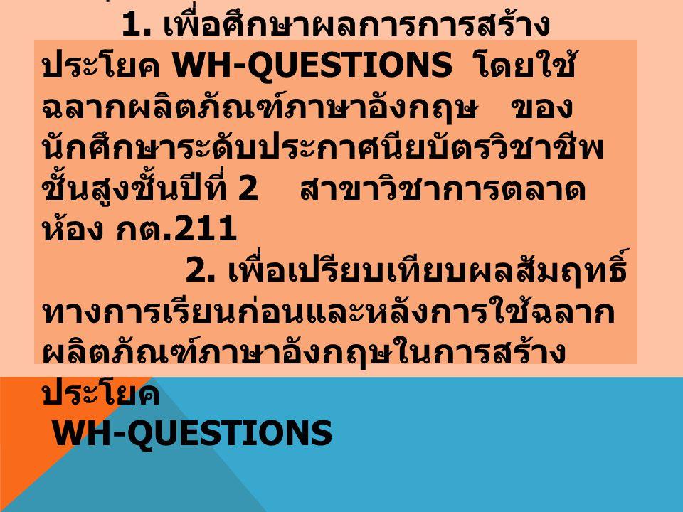 วัตถุประสงค์การวิจัย 1. เพื่อศึกษาผลการการสร้าง ประโยค WH-QUESTIONS โดยใช้ ฉลากผลิตภัณฑ์ภาษาอังกฤษ ของ นักศึกษาระดับประกาศนียบัตรวิชาชีพ ชั้นสูงชั้นปี