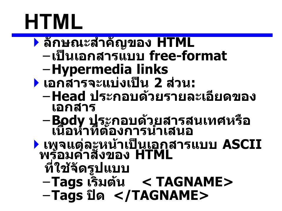 HTML  ลักษณะสำคัญของ HTML – เป็นเอกสารแบบ free-format –Hypermedia links  เอกสารจะแบ่งเป็น 2 ส่วน : –Head ประกอบด้วยรายละเอียดของ เอกสาร –Body ประกอบด้วยสารสนเทศหรือ เนื้อหาที่ต้องการนำเสนอ  เพจแต่ละหน้าเป็นเอกสารแบบ ASCII พร้อมคำสั่งของ HTML ที่ใช้จัดรูปแบบ –Tags เริมต้น –Tags ปิด