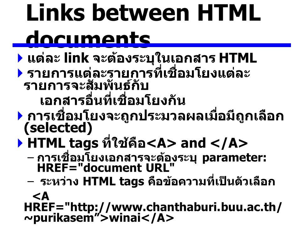 Links between HTML documents  แต่ละ link จะต้องระบุในเอกสาร HTML  รายการแต่ละรายการที่เชื่อมโยงแต่ละ รายการจะสัมพันธ์กับ เอกสารอื่นที่เชื่อมโยงกัน  การเชื่อมโยงจะถูกประมวลผลเมื่อมีถูกเลือก (selected)  HTML tags ที่ใช้คือ and – การเชื่อมโยงเอกสารจะต้องระบุ parameter: HREF= document URL – ระหว่าง HTML tags คือข้อความที่เป็นตัวเลือก winai