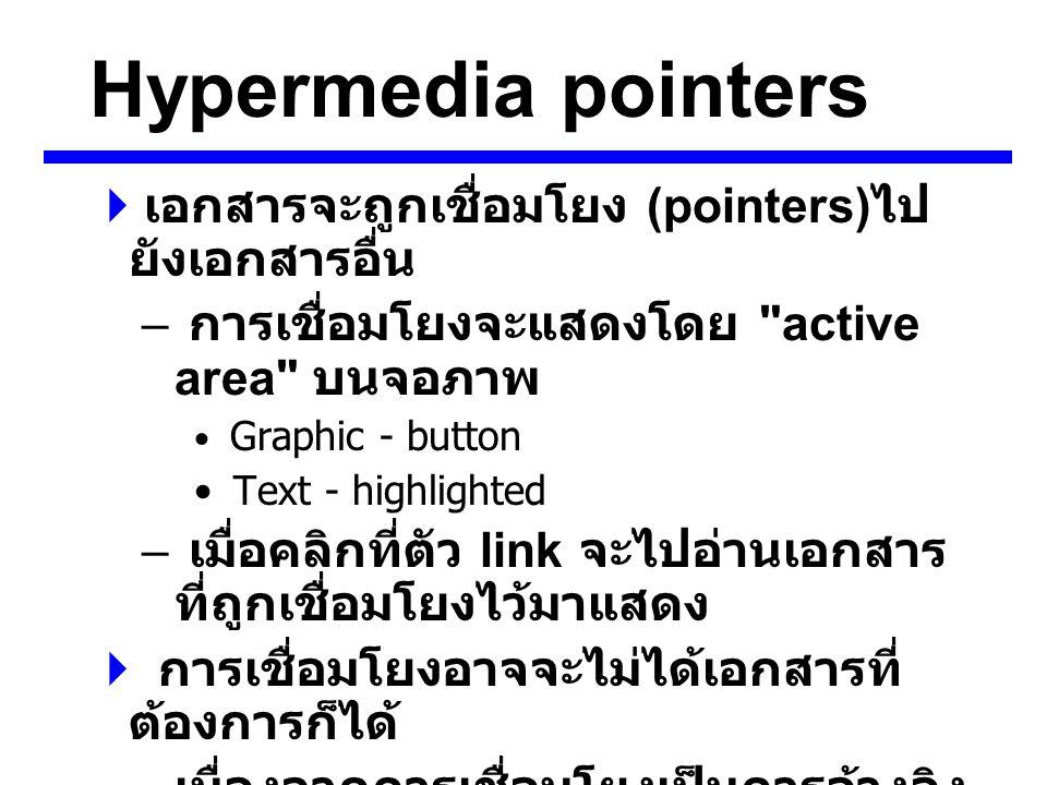 Hypermedia pointers  เอกสารจะถูกเชื่อมโยง (pointers) ไป ยังเอกสารอื่น – การเชื่อมโยงจะแสดงโดย active area บนจอภาพ Graphic - button Text - highlighted – เมื่อคลิกที่ตัว link จะไปอ่านเอกสาร ที่ถูกเชื่อมโยงไว้มาแสดง  การเชื่อมโยงอาจจะไม่ได้เอกสารที่ ต้องการก็ได้ – เนื่องจากการเชื่อมโยงเป็นการอ้างอิง ถึงเอกสารอื่น – เอกสารที่ถูกอ้างถึง ( Remote document) อาจถูกลบทิ้งหรือ เคลื่อนย้ายในขณะที่การเชื่อมโยงยัง มีอยู่