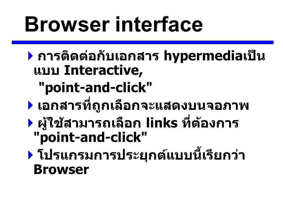 Browser interface  การติดต่อกับเอกสาร hypermedia เป็น แบบ Interactive, point-and-click  เอกสารที่ถูกเลือกจะแสดงบนจอภาพ  ผู้ใช้สามารถเลือก links ที่ต้องการ point-and-click  โปรแกรมการประยุกต์แบบนี้เรียกว่า Browser
