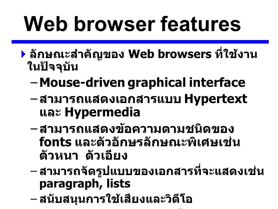 Web browser features  ลักษณะสำคัญของ Web browsers ที่ใช้งาน ในปัจจุบัน –Mouse-driven graphical interface – สามารถแสดงเอกสารแบบ Hypertext และ Hypermedia – สามารถแสดงข้อความตามชนิดของ fonts และตัวอักษรลักษณะพิเศษเช่น ตัวหนา ตัวเอียง – สามารถจัดรูปแบบของเอกสารที่จะแสดงเช่น paragraph, lists – สนับสนุนการใช้เสียงและวิดีโอ – สนับสนุนบริการต่างๆ บนเครือข่ายเช่น ftp, telnet, gopher – สามารจัดเก็บรหัสสืบค้น URLs และเรียกใช้ งานได้