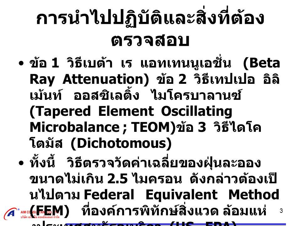 3 การนำไปปฏิบัติและสิ่งที่ต้อง ตรวจสอบ ขอ 1 วิธีเบตา เร แอทเทนนูเอชั่น (Beta Ray Attenuation) ขอ 2 วิธีเทปเปอ อิลิ เมนท ออสซิเลติ้ง ไมโครบาลานซ (Tapered Element Oscillating Microbalance ; TEOM) ขอ 3 วิธีไดโค โตมัส (Dichotomous) ทั้งนี้ วิธีตรวจวัดคาเฉลี่ยของฝุนละออง ขนาดไมเกิน 2.5 ไมครอน ดังกลาวตองเป นไปตาม Federal Equivalent Method (FEM) ที่องคการพิทักษสิ่งแวด ลอมแห งประเทศสหรัฐอเมริกา (US EPA) กําหนดดวย