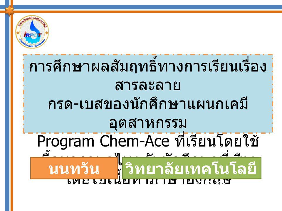 เนื่องจากวิทยาลัยเทคโนโลยีไออาร์ พีซี มีการพัฒนาหลักสูตรสำหรับนักศึกษา แผนกเคมีอุตสาหกรรม ในรูปแบบโปรแกรม Chem-Ace โดยการเพิ่มเนื้อหาการสอน เป็นภาษาอังกฤษ ในหลายรายวิชา ดังนั้น ผู้วิจัยจึงมีความสนใจที่จะศึกษาผลสัมฤทธิ์ ทางการเรียนของนักศึกษาที่เรียนโดยใช้ เนื้อหาภาษาภาษาไทยกับนักศึกษาที่เรียน โดยใช้เนื้อหาภาษาอังกฤษ