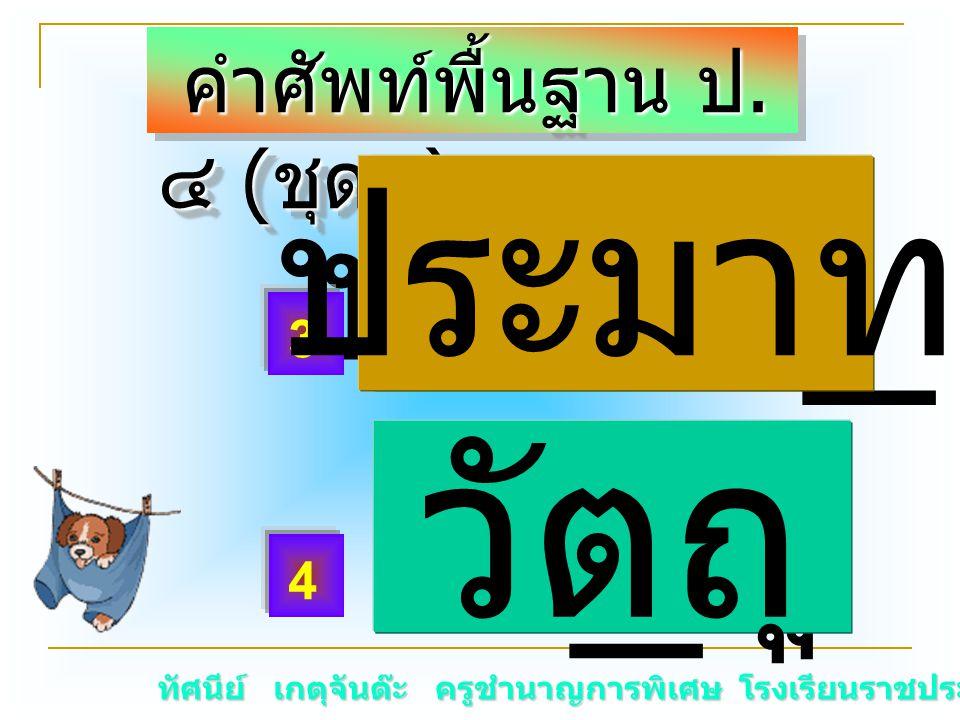 ทัศนีย์ เกตุจันต๊ะ ครูชำนาญการพิเศษ โรงเรียนราชประชานุเคราะห์ ๑๕ คำศัพท์พื้นฐาน ป. ๔ ( ชุด๖ ) คำศัพท์พื้นฐาน ป. ๔ ( ชุด๖ ) ประมา _ วั _ ถุวัตถุ 3 4 ปร