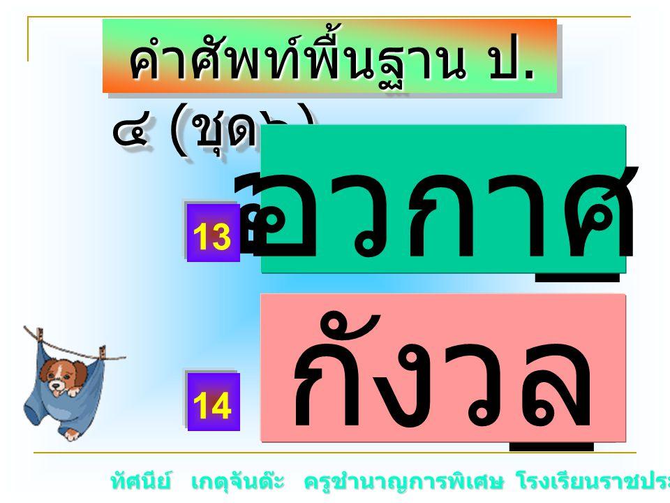 ทัศนีย์ เกตุจันต๊ะ ครูชำนาญการพิเศษ โรงเรียนราชประชานุเคราะห์ ๑๕ คำศัพท์พื้นฐาน ป. ๔ ( ชุด๖ ) คำศัพท์พื้นฐาน ป. ๔ ( ชุด๖ ) อวกา _ กังว _ กังวล 13 14 อ