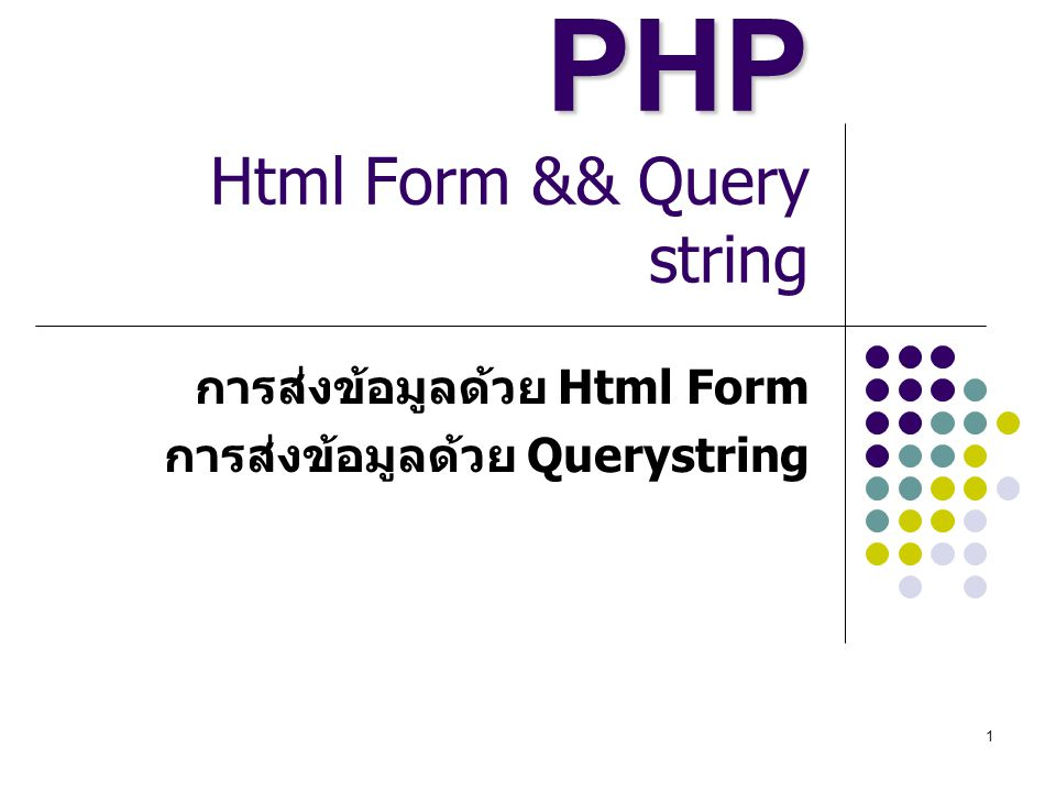 1 PHP PHP Html Form && Query string การส่งข้อมูลด้วย Html Form การส่งข้อมูลด้วย Querystring