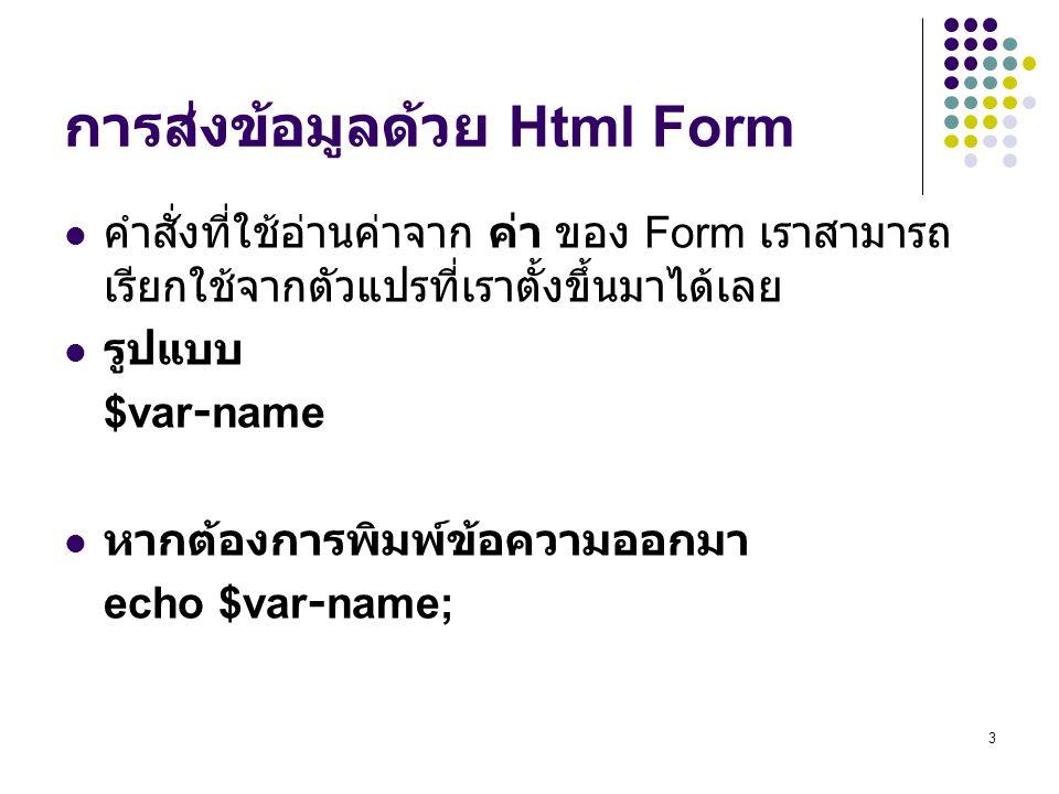 3 การส่งข้อมูลด้วย Html Form คำสั่งที่ใช้อ่านค่าจาก ค่า ของ Form เราสามารถ เรียกใช้จากตัวแปรที่เราตั้งขึ้นมาได้เลย รูปแบบ $var-name หากต้องการพิมพ์ข้อความออกมา echo $var-name;