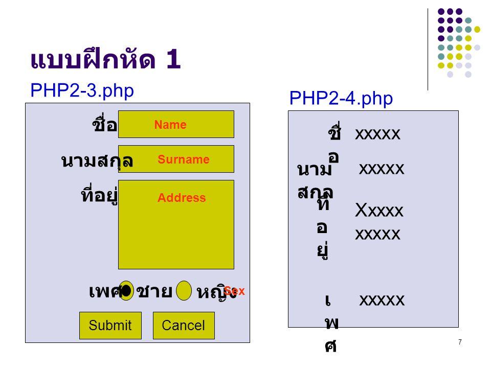 7 แบบฝึกหัด 1 Submit ที่อยู่ ชื่อ นามสกุล Cancel ชาย หญิง เพศ PHP2-3.php ที่ อ ยู่ ชื่ อ นาม สกุล เพศเพศ xxxxx Xxxxx xxxxx xxxxx PHP2-4.php Name Surname Address Sex