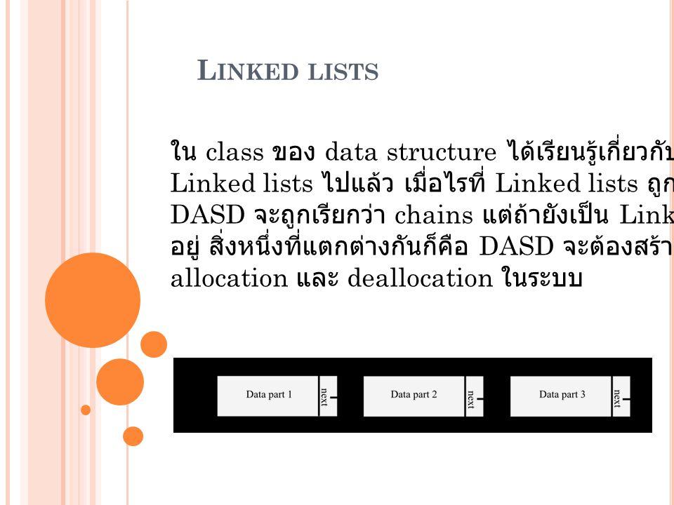 L INKED LISTS ใน class ของ data structure ได้เรียนรู้เกี่ยวกับพื้นฐานของ Linked lists ไปแล้ว เมื่อไรที่ Linked lists ถูกเก็บไว้ที่ DASD จะถูกเรียกว่า chains แต่ถ้ายังเป็น Linked lists อยู่ สิ่งหนึ่งที่แตกต่างกันก็คือ DASD จะต้องสร้างพื้นที่หน่วยความจำเพื่อ allocation และ deallocation ในระบบ