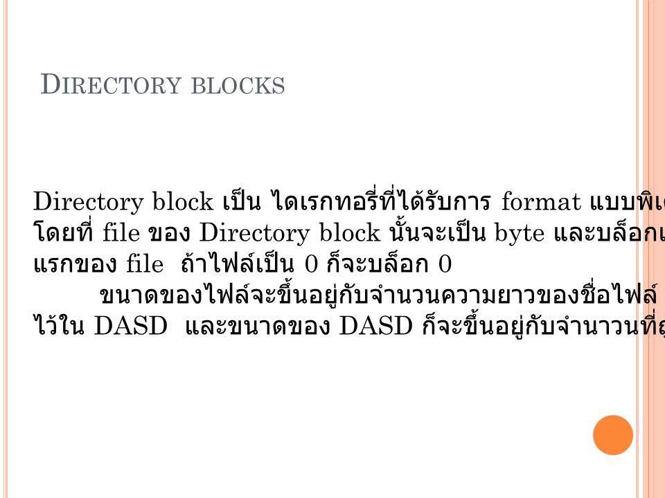 D IRECTORY BLOCKS Directory block เป็น ไดเรกทอรี่ที่ได้รับการ format แบบพิเศษ โดยที่ file ของ Directory block นั้นจะเป็น byte และบล็อกเลขในบล็อก แรกของ file ถ้าไฟล์เป็น 0 ก็จะบล็อก 0 ขนาดของไฟล์จะขึ้นอยู่กับจำนวนความยาวของชื่อไฟล์ และจำนวนที่บล็อกก็จะถูกเก็บ ไว้ใน DASD และขนาดของ DASD ก็จะขึ้นอยู่กับจำนาวนที่ถูกบล็อกเช่นกัน