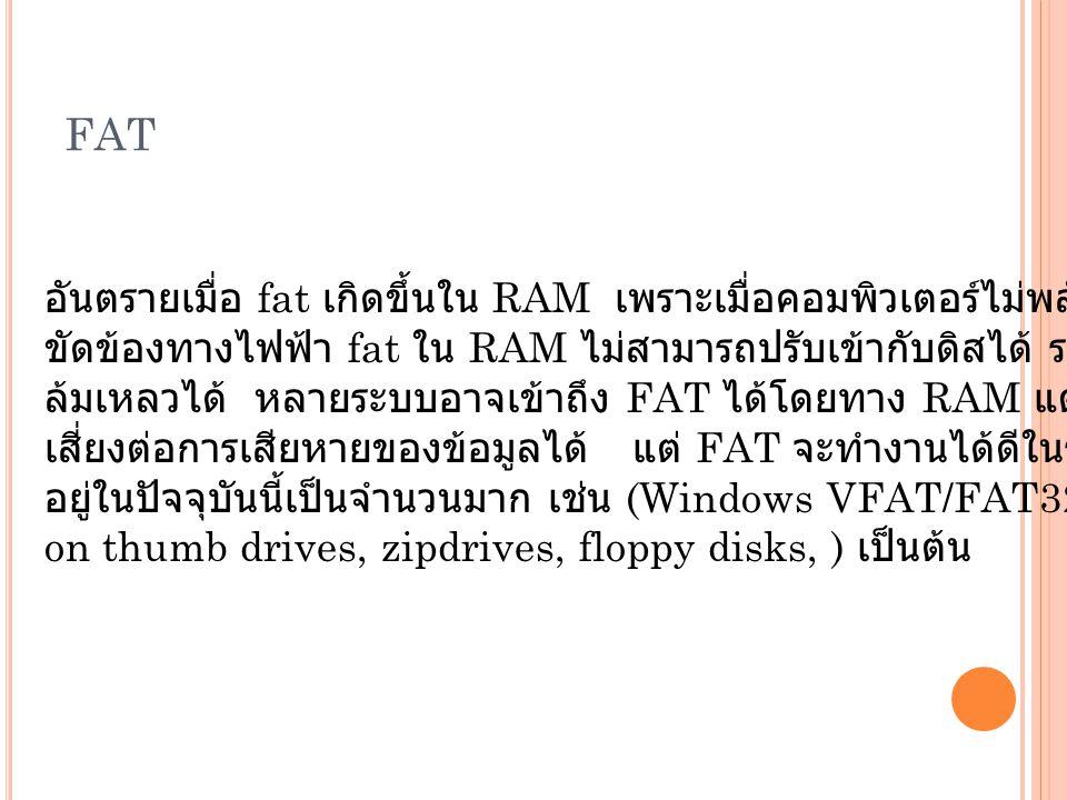 FAT อันตรายเมื่อ fat เกิดขึ้นใน RAM เพราะเมื่อคอมพิวเตอร์ไม่พลังงานไฟฟ้าหรือเกิดการ ขัดข้องทางไฟฟ้า fat ใน RAM ไม่สามารถปรับเข้ากับดิสได้ ระบบของคุณอาจเกิดความ ล้มเหลวได้ หลายระบบอาจเข้าถึง FAT ได้โดยทาง RAM แต่นั่นอาจจะทำให้เกิดการ เสี่ยงต่อการเสียหายของข้อมูลได้ แต่ FAT จะทำงานได้ดีในระบบเล็ก ๆ และยังคงมีให้เห็น อยู่ในปัจจุบันนี้เป็นจำนวนมาก เช่น (Windows VFAT/FAT32 on thumb drives, zipdrives, floppy disks, ) เป็นต้น