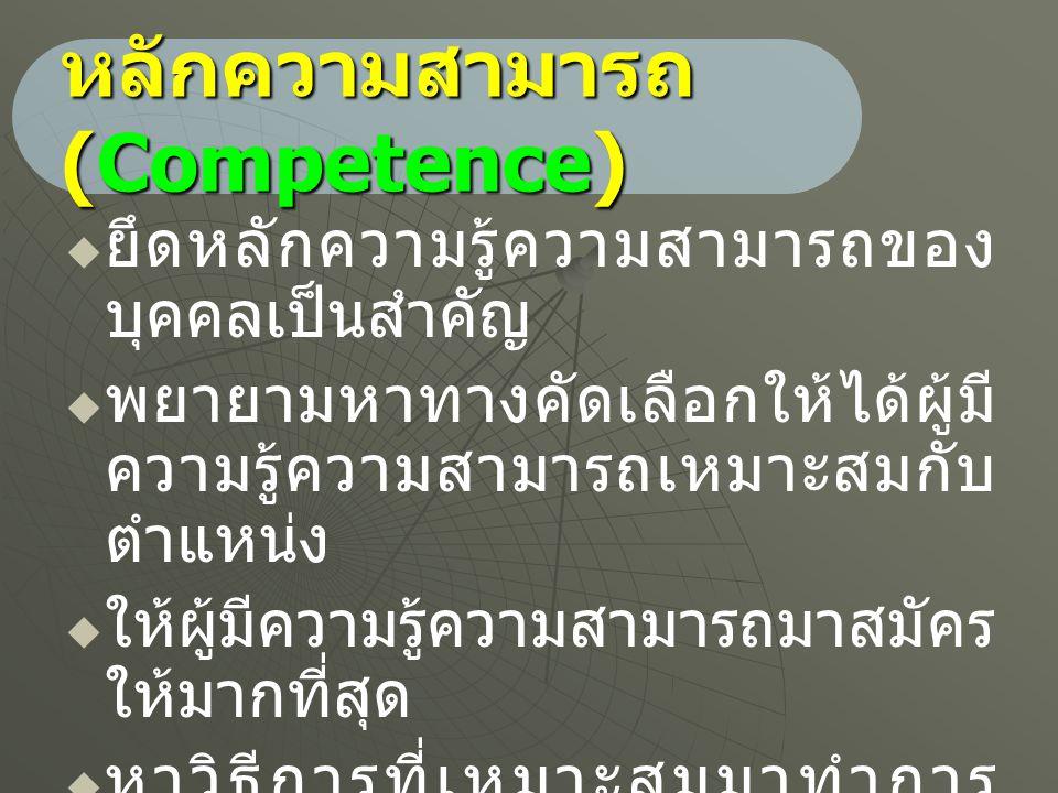 หลักความสามารถ (Competence)   ยึดหลักความรู้ความสามารถของ บุคคลเป็นสำคัญ   พยายามหาทางคัดเลือกให้ได้ผู้มี ความรู้ความสามารถเหมาะสมกับ ตำแหน่ง  