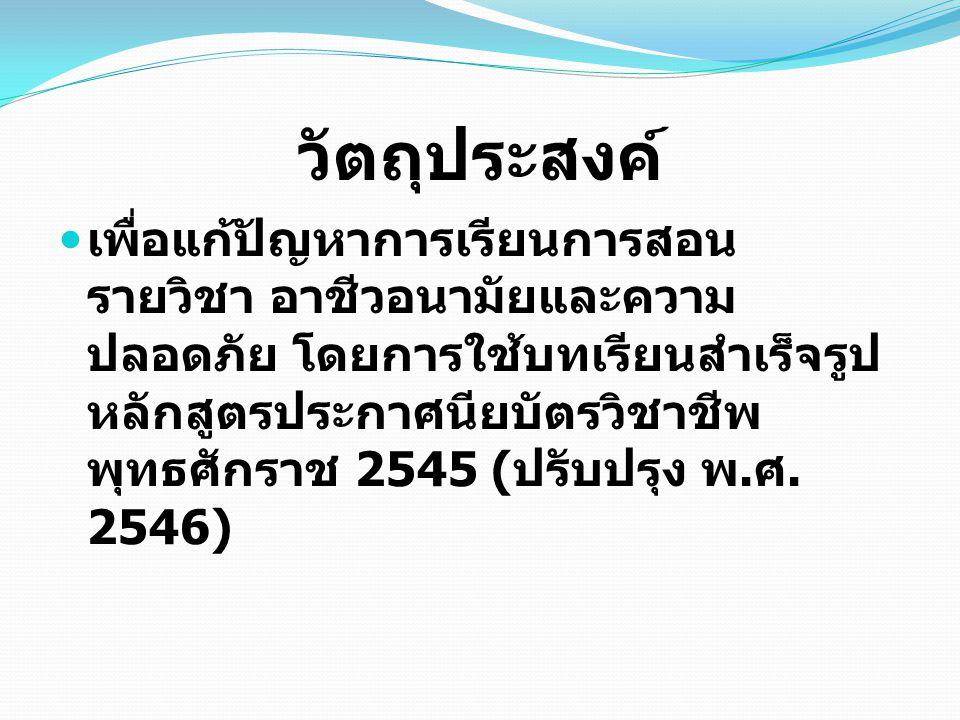 วัตถุประสงค์ เพื่อแก้ปัญหาการเรียนการสอน รายวิชา อาชีวอนามัยและความ ปลอดภัย โดยการใช้บทเรียนสำเร็จรูป หลักสูตรประกาศนียบัตรวิชาชีพ พุทธศักราช 2545 ( ป