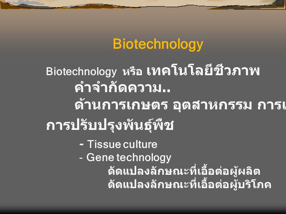 Biotechnology หรือ เทคโนโลยีชีวภาพ คำจำกัดความ.. ด้านการเกษตร อุตสาหกรรม การแพทย์ ฯลฯ Biotechnology - Tissue culture - Gene technology ดัดแปลงลักษณะที