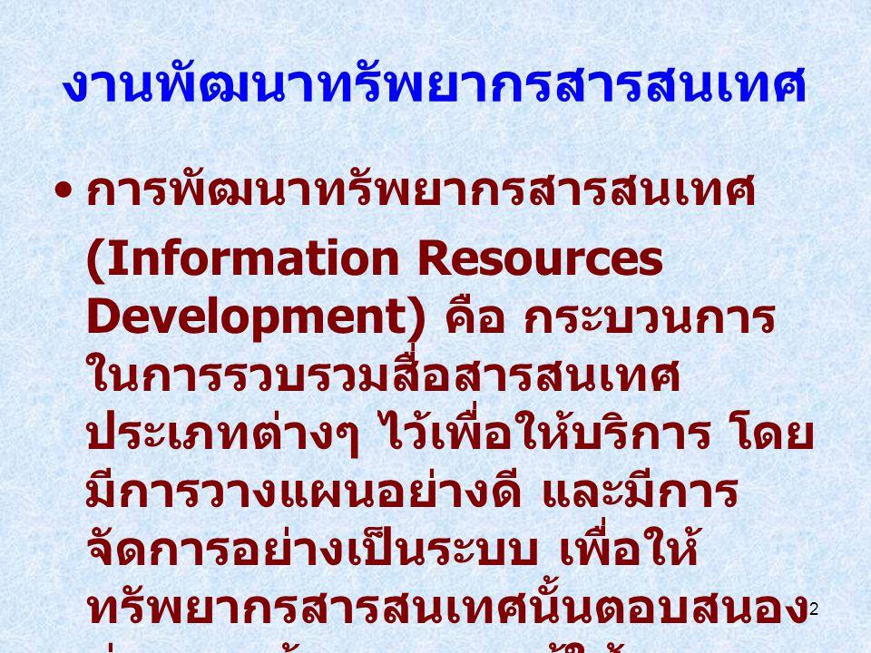 2 งานพัฒนาทรัพยากรสารสนเทศ การพัฒนาทรัพยากรสารสนเทศ (Information Resources Development) คือ กระบวนการ ในการรวบรวมสื่อสารสนเทศ ประเภทต่างๆ ไว้เพื่อให้บริการ โดย มีการวางแผนอย่างดี และมีการ จัดการอย่างเป็นระบบ เพื่อให้ ทรัพยากรสารสนเทศนั้นตอบสนอง ต่อความต้องการของผู้ใช้