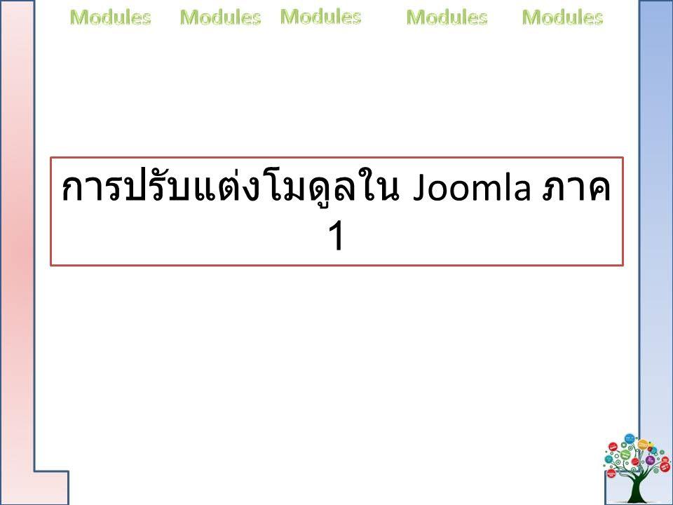 การปรับแต่งโมดูลใน Joomla การจัดวางส่วนประกอบของเว็บไซต์ แต่ละส่วน จะของระบบจะประกอบไปด้วยโปรแกรมย่อยที่ ทำงานอิสระแยกจากกัน ซึ่งระบบสามารถย้าย ตำแหน่งการจัดวางใหม่ให้เหมาะสมกับการใช้ งานของเว็บไซต์ ใน Joomla เรียกโปรกแกรม ย่อยเหล่สนี้ว่า Modules