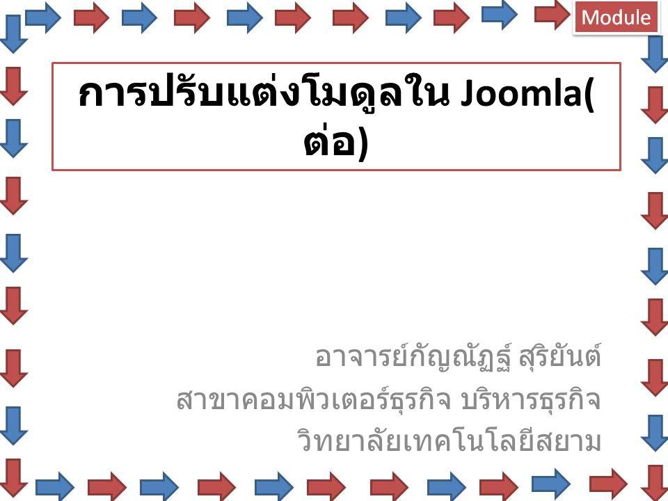 การปรับแต่งโมดูลใน Joomla( ต่อ ) อาจารย์กัญณัฏฐ์ สุริยันต์ สาขาคอมพิวเตอร์ธุรกิจ บริหารธุรกิจ วิทยาลัยเทคโนโลยีสยาม