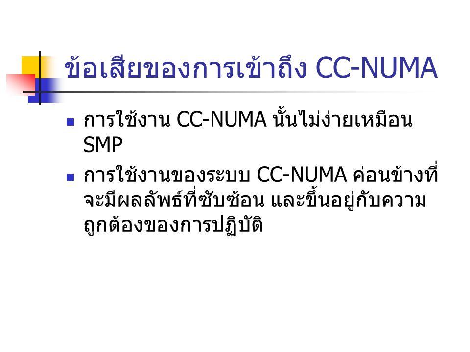 ข้อเสียของการเข้าถึง CC-NUMA การใช้งาน CC-NUMA นั้นไม่ง่ายเหมือน SMP การใช้งานของระบบ CC-NUMA ค่อนข้างที่ จะมีผลลัพธ์ที่ซับซ้อน และขึ้นอยู่กับความ ถูก