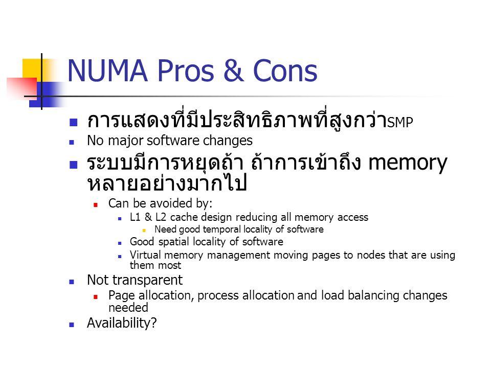 NUMA Pros & Cons การแสดงที่มีประสิทธิภาพที่สูงกว่า SMP No major software changes ระบบมีการหยุดถ้า ถ้าการเข้าถึง memory หลายอย่างมากไป Can be avoided b