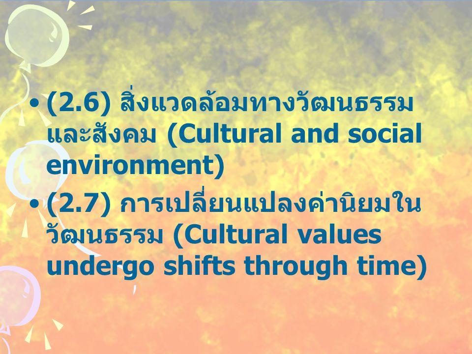 (2.6) สิ่งแวดล้อมทางวัฒนธรรม และสังคม (Cultural and social environment) (2.7) การเปลี่ยนแปลงค่านิยมใน วัฒนธรรม (Cultural values undergo shifts through