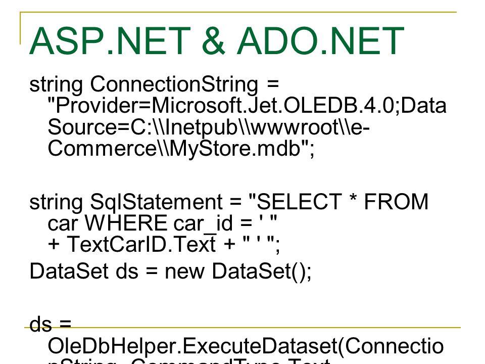 ASP.NET & ADO.NET string ConnectionString = Provider=Microsoft.Jet.OLEDB.4.0;Data Source=C:\\Inetpub\\wwwroot\\e- Commerce\\MyStore.mdb ; string SqlStatement = SELECT * FROM car WHERE car_id = + TextCarID.Text + ; DataSet ds = new DataSet(); ds = OleDbHelper.ExecuteDataset(Connectio nString, CommandType.Text, SqlStatement);