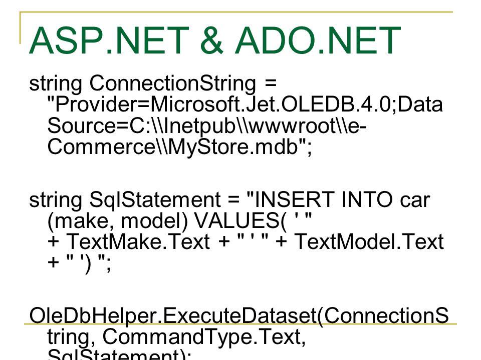 ASP.NET & ADO.NET string ConnectionString = Provider=Microsoft.Jet.OLEDB.4.0;Data Source=C:\\Inetpub\\wwwroot\\e- Commerce\\MyStore.mdb ; string SqlStatement = INSERT INTO car (make, model) VALUES( + TextMake.Text + + TextModel.Text + ) ; OleDbHelper.ExecuteDataset(ConnectionS tring, CommandType.Text, SqlStatement);