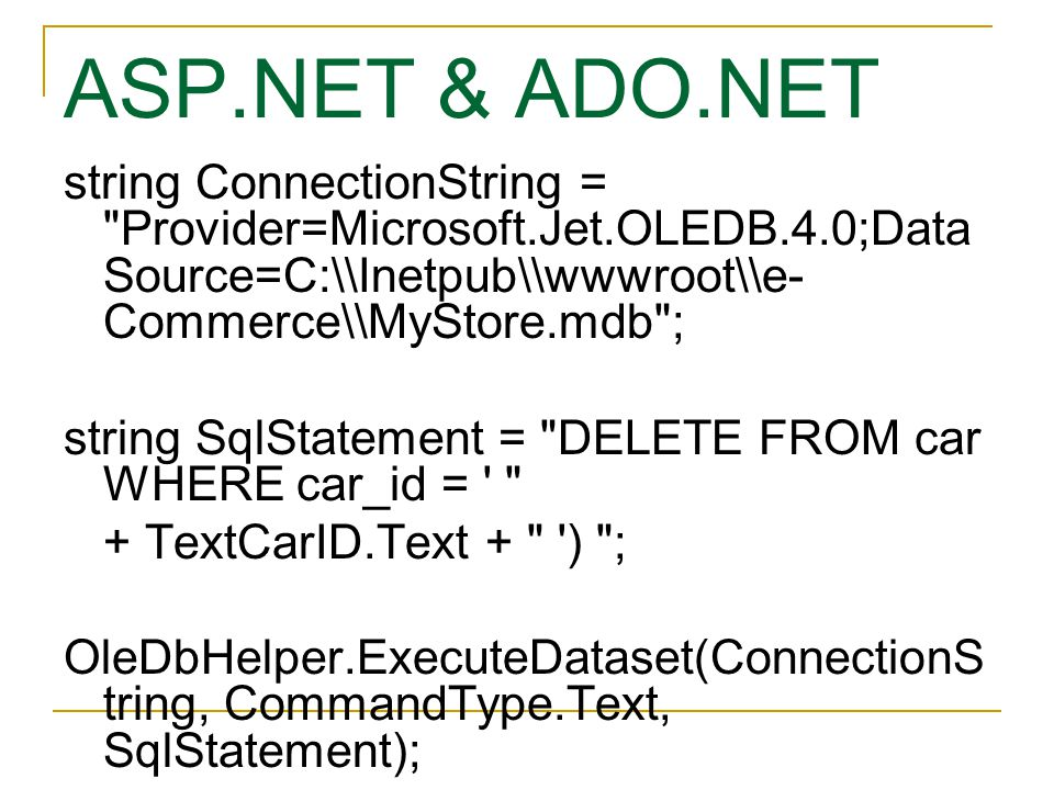 ASP.NET & ADO.NET string ConnectionString = Provider=Microsoft.Jet.OLEDB.4.0;Data Source=C:\\Inetpub\\wwwroot\\e- Commerce\\MyStore.mdb ; string SqlStatement = DELETE FROM car WHERE car_id = + TextCarID.Text + ) ; OleDbHelper.ExecuteDataset(ConnectionS tring, CommandType.Text, SqlStatement);