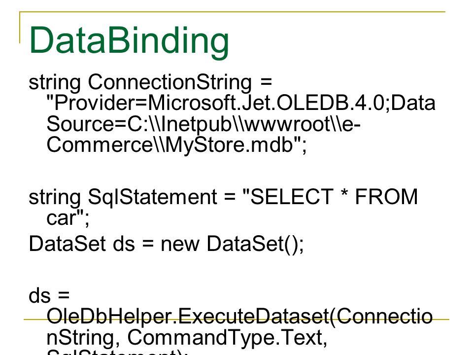 string ConnectionString = Provider=Microsoft.Jet.OLEDB.4.0;Data Source=C:\\Inetpub\\wwwroot\\e- Commerce\\MyStore.mdb ; string SqlStatement = SELECT * FROM car ; DataSet ds = new DataSet(); ds = OleDbHelper.ExecuteDataset(Connectio nString, CommandType.Text, SqlStatement);