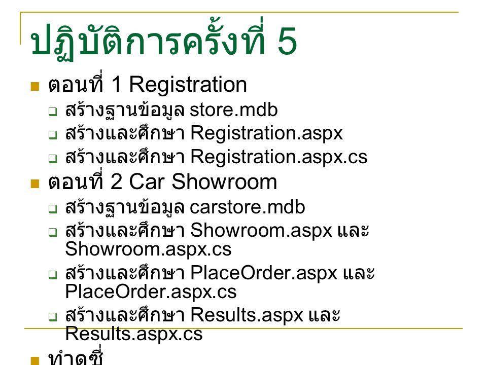 ปฏิบัติการครั้งที่ 5 ตอนที่ 1 Registration  สร้างฐานข้อมูล store.mdb  สร้างและศึกษา Registration.aspx  สร้างและศึกษา Registration.aspx.cs ตอนที่ 2 Car Showroom  สร้างฐานข้อมูล carstore.mdb  สร้างและศึกษา Showroom.aspx และ Showroom.aspx.cs  สร้างและศึกษา PlaceOrder.aspx และ PlaceOrder.aspx.cs  สร้างและศึกษา Results.aspx และ Results.aspx.cs ทำดูซี่