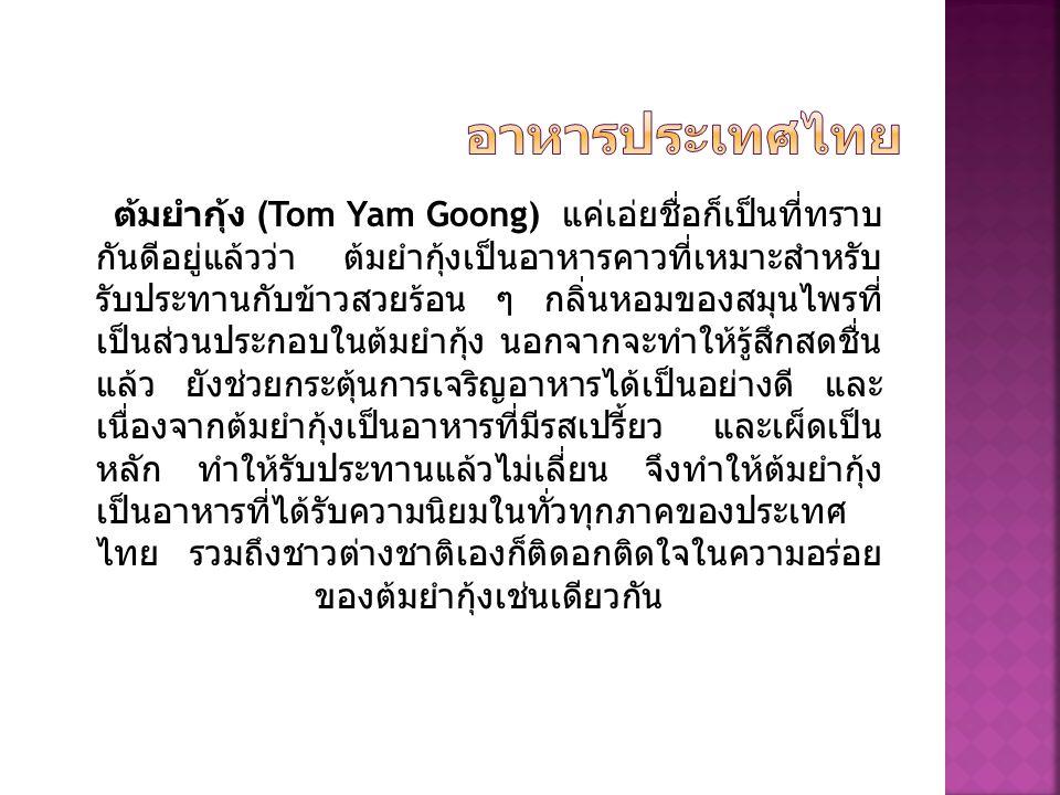 ต้มยำกุ้ง (Tom Yam Goong) แค่เอ่ยชื่อก็เป็นที่ทราบ กันดีอยู่แล้วว่า ต้มยำกุ้งเป็นอาหารคาวที่เหมาะสำหรับ รับประทานกับข้าวสวยร้อน ๆ กลิ่นหอมของสมุนไพรที่ เป็นส่วนประกอบในต้มยำกุ้ง นอกจากจะทำให้รู้สึกสดชื่น แล้ว ยังช่วยกระตุ้นการเจริญอาหารได้เป็นอย่างดี และ เนื่องจากต้มยำกุ้งเป็นอาหารที่มีรสเปรี้ยว และเผ็ดเป็น หลัก ทำให้รับประทานแล้วไม่เลี่ยน จึงทำให้ต้มยำกุ้ง เป็นอาหารที่ได้รับความนิยมในทั่วทุกภาคของประเทศ ไทย รวมถึงชาวต่างชาติเองก็ติดอกติดใจในความอร่อย ของต้มยำกุ้งเช่นเดียวกัน