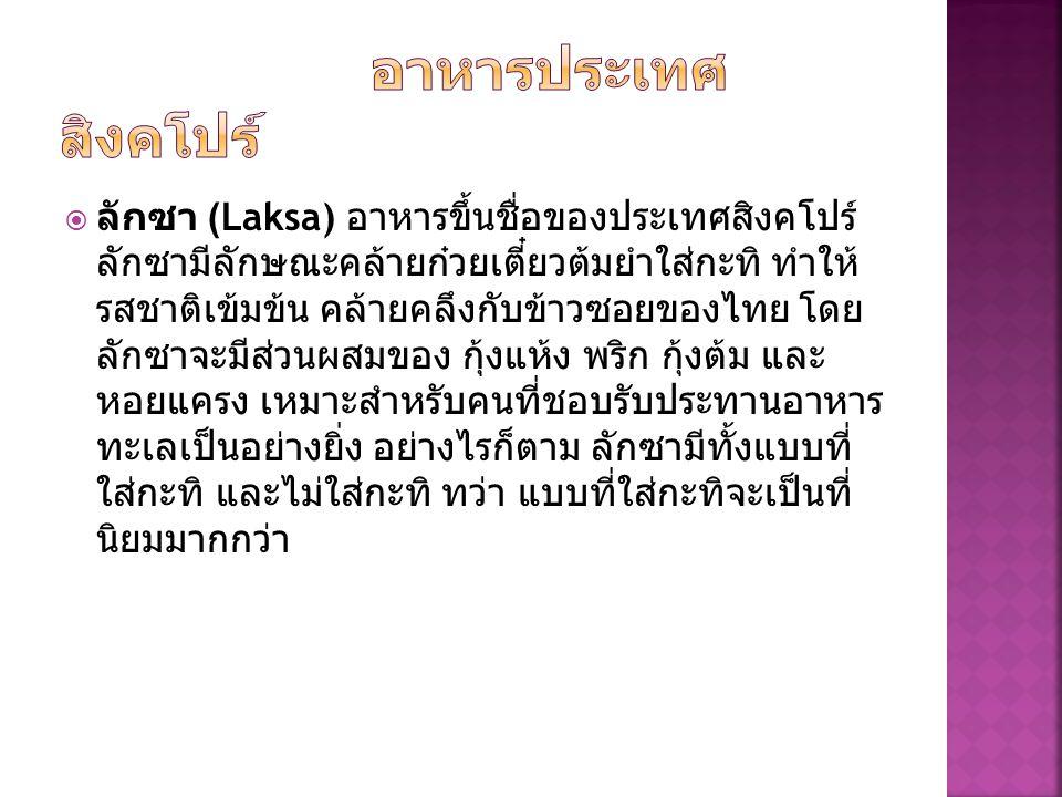  ลักซา (Laksa) อาหารขึ้นชื่อของประเทศสิงคโปร์ ลักซามีลักษณะคล้ายก๋วยเตี๋ยวต้มยำใส่กะทิ ทำให้ รสชาติเข้มข้น คล้ายคลึงกับข้าวซอยของไทย โดย ลักซาจะมีส่วนผสมของ กุ้งแห้ง พริก กุ้งต้ม และ หอยแครง เหมาะสำหรับคนที่ชอบรับประทานอาหาร ทะเลเป็นอย่างยิ่ง อย่างไรก็ตาม ลักซามีทั้งแบบที่ ใส่กะทิ และไม่ใส่กะทิ ทว่า แบบที่ใส่กะทิจะเป็นที่ นิยมมากกว่า